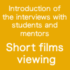 Introduction of the interviews with students and mentors Short films viewing